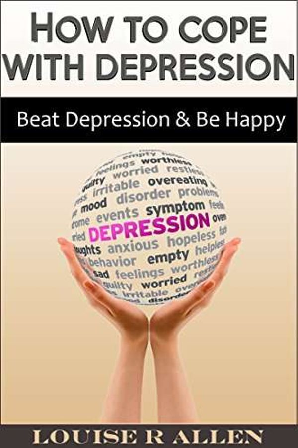 How to Cope with Depression: Beat Depression and be Happy- The Ultimate Depression Cure Plan (living with depression, depression cure and beating depression. You can Be Happy Book 1)